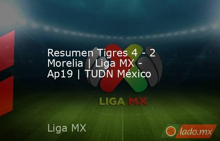 Resumen Tigres 4 - 2 Morelia | Liga MX - Ap19 | TUDN México. Noticias en tiempo real