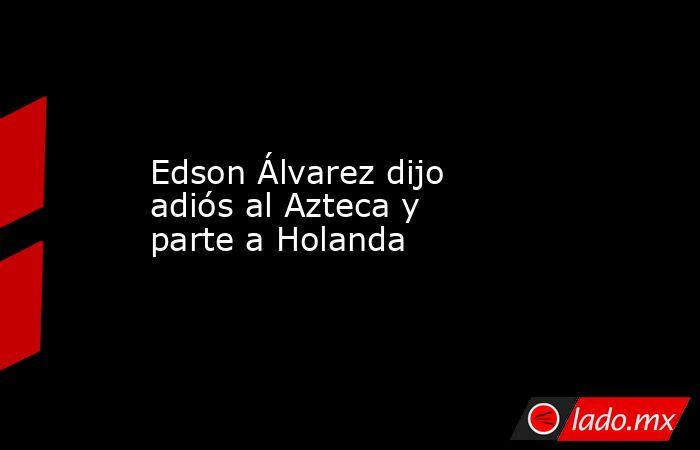 Edson Álvarez dijo adiós al Azteca y parte a Holanda. Noticias en tiempo real