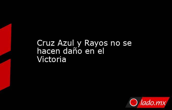 Cruz Azul y Rayos no se hacen daño en el Victoria. Noticias en tiempo real