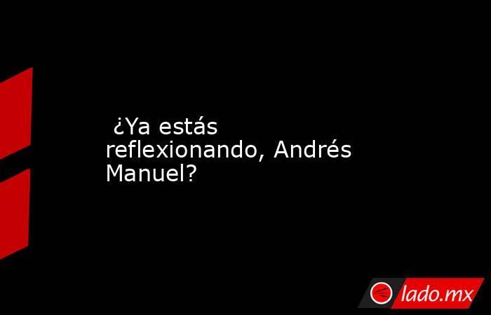 ¿Ya estás reflexionando, Andrés Manuel?. Noticias en tiempo real