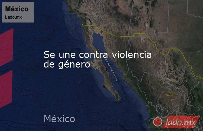 Se une contra violencia de género. Noticias en tiempo real