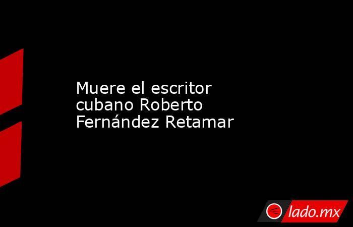 Muere el escritor cubano Roberto Fernández Retamar. Noticias en tiempo real