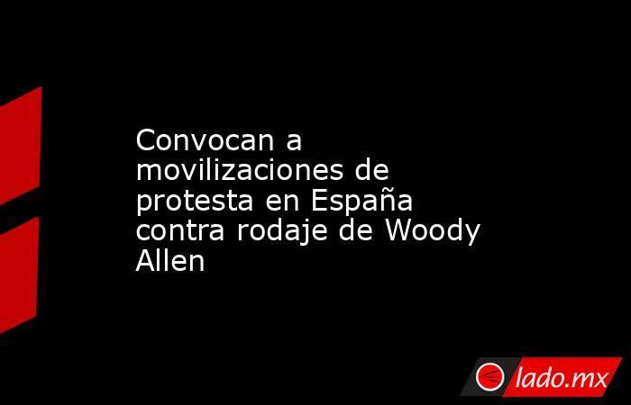 Convocan a movilizaciones de protesta en España contra rodaje de Woody Allen. Noticias en tiempo real