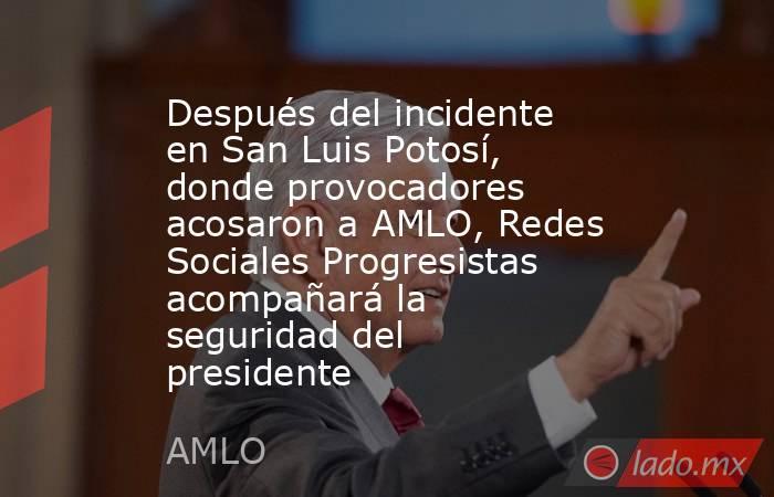 Después del incidente en San Luis Potosí, donde provocadores acosaron a AMLO, Redes Sociales Progresistas acompañará la seguridad del presidente. Noticias en tiempo real
