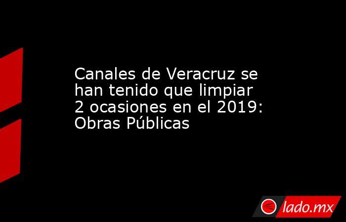 Canales de Veracruz se han tenido que limpiar 2 ocasiones en el 2019: Obras Públicas. Noticias en tiempo real