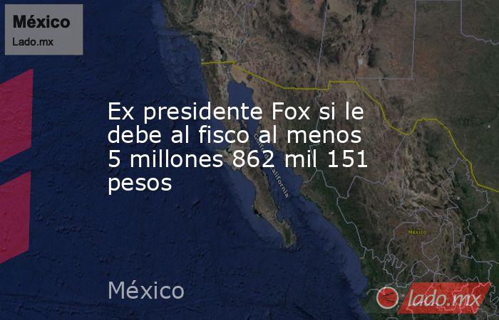 Ex presidente Fox si le debe al fisco al menos 5 millones 862 mil 151 pesos. Noticias en tiempo real