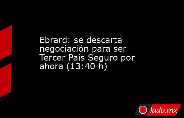 Ebrard: se descarta negociación para ser Tercer País Seguro por ahora (13:40 h). Noticias en tiempo real