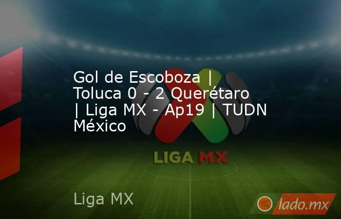 Gol de Escoboza   Toluca 0 - 2 Querétaro   Liga MX - Ap19   TUDN México. Noticias en tiempo real