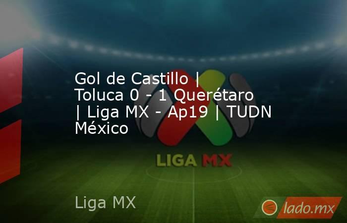 Gol de Castillo | Toluca 0 - 1 Querétaro | Liga MX - Ap19 | TUDN México. Noticias en tiempo real