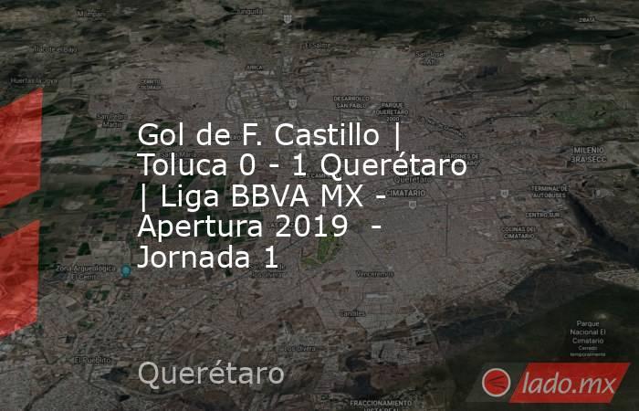 Gol de F. Castillo | Toluca 0 - 1 Querétaro | Liga BBVA MX - Apertura 2019  - Jornada 1. Noticias en tiempo real