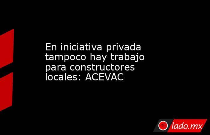 En iniciativa privada tampoco hay trabajo para constructores locales: ACEVAC. Noticias en tiempo real