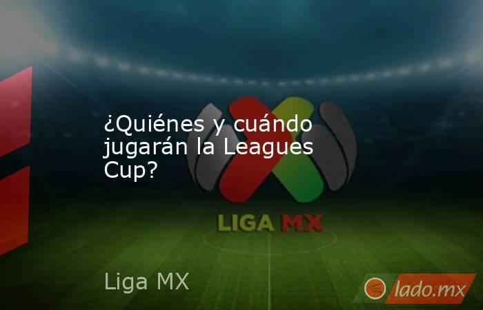 ¿Quiénes y cuándo jugarán la Leagues Cup?. Noticias en tiempo real