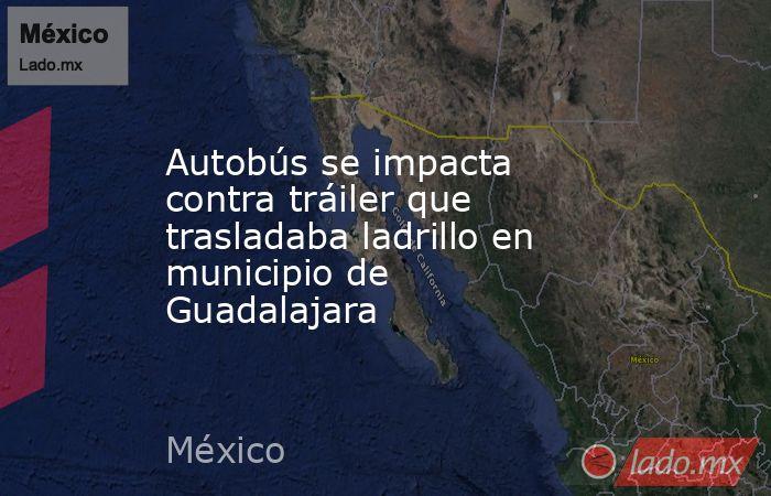 Autobús se impacta contra tráiler que trasladaba ladrillo en municipio de Guadalajara. Noticias en tiempo real