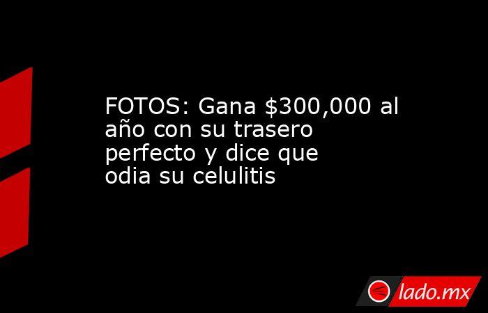 FOTOS: Gana $300,000 al año con su trasero perfecto y dice que odia su celulitis. Noticias en tiempo real