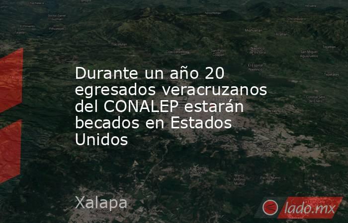 Durante un año 20 egresados veracruzanos del CONALEP estarán becados en Estados Unidos. Noticias en tiempo real