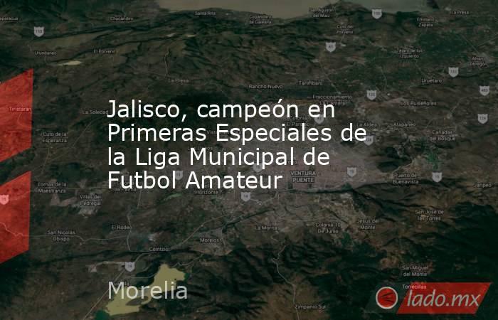 Jalisco, campeón en Primeras Especiales de la Liga Municipal de Futbol Amateur. Noticias en tiempo real