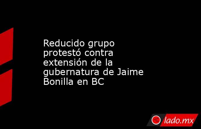Reducido grupo protestó contra extensión de la gubernatura de Jaime Bonilla en BC. Noticias en tiempo real