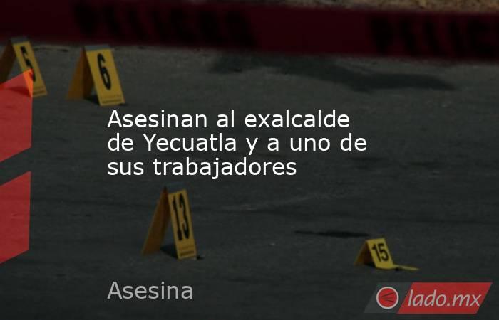 Asesinan al exalcalde de Yecuatla y a uno de sus trabajadores. Noticias en tiempo real