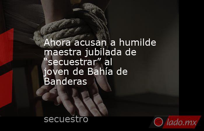 """Ahora acusan a humilde maestra jubilada de """"secuestrar"""" al joven de Bahía de Banderas. Noticias en tiempo real"""