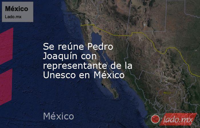 Se reúne Pedro Joaquín con representante de la Unesco en México. Noticias en tiempo real
