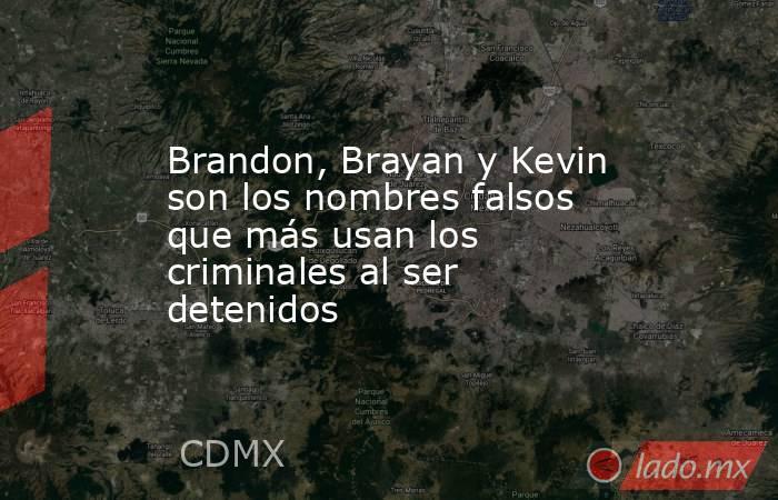 Brandon, Brayan y Kevin son los nombres falsos que más usan los criminales al ser detenidos. Noticias en tiempo real