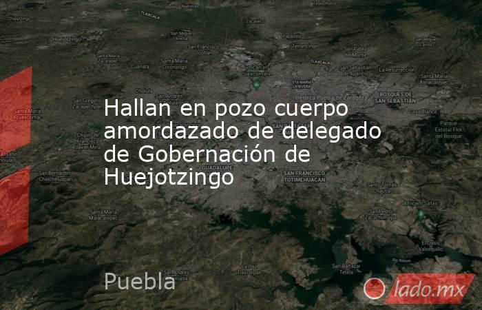 Hallan en pozo cuerpo amordazado de delegado de Gobernación de Huejotzingo. Noticias en tiempo real