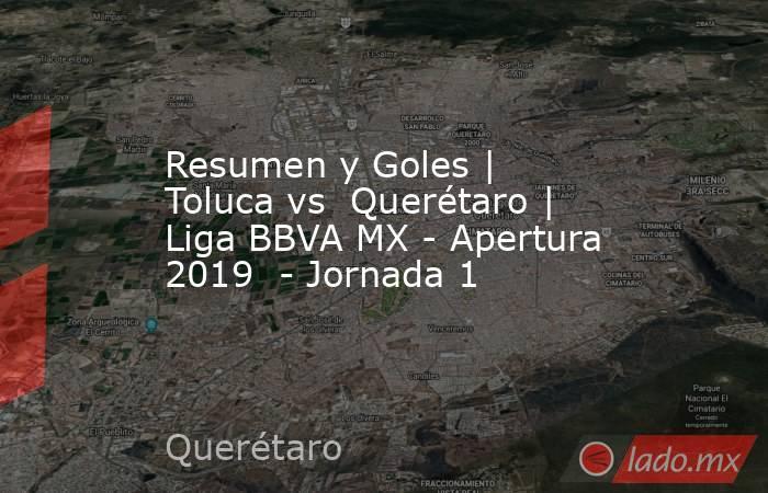 Resumen y Goles | Toluca vs  Querétaro | Liga BBVA MX - Apertura 2019  - Jornada 1. Noticias en tiempo real