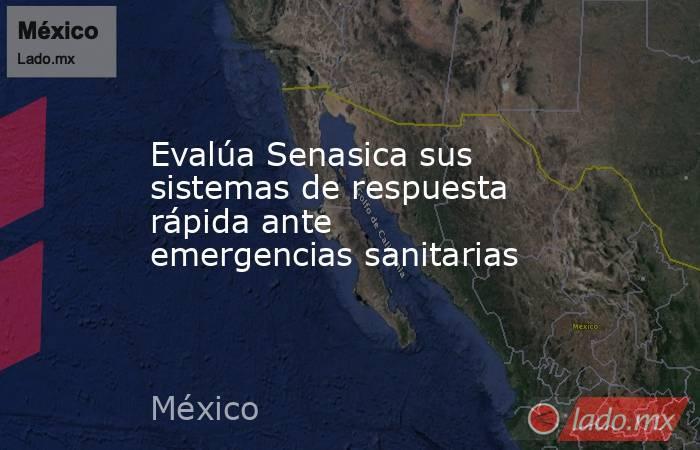 Evalúa Senasica sus sistemas de respuesta rápida ante emergencias sanitarias. Noticias en tiempo real
