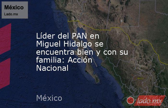 Líder del PAN en Miguel Hidalgo se encuentra bien y con su familia: Acción Nacional. Noticias en tiempo real