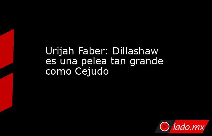 Urijah Faber: Dillashaw es una pelea tan grande como Cejudo. Noticias en tiempo real