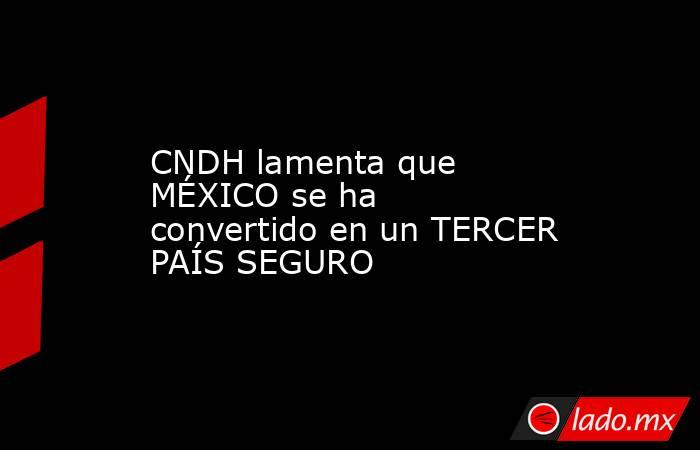 CNDH lamenta que MÉXICO se ha convertido en un TERCER PAÍS SEGURO. Noticias en tiempo real