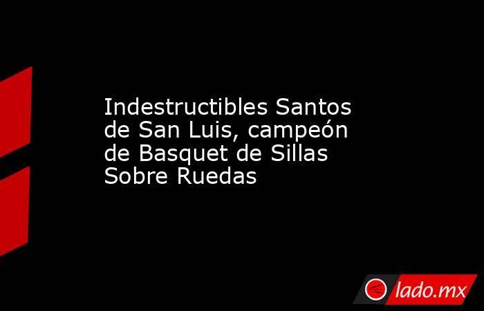 Indestructibles Santos de San Luis, campeón de Basquet de Sillas Sobre Ruedas. Noticias en tiempo real