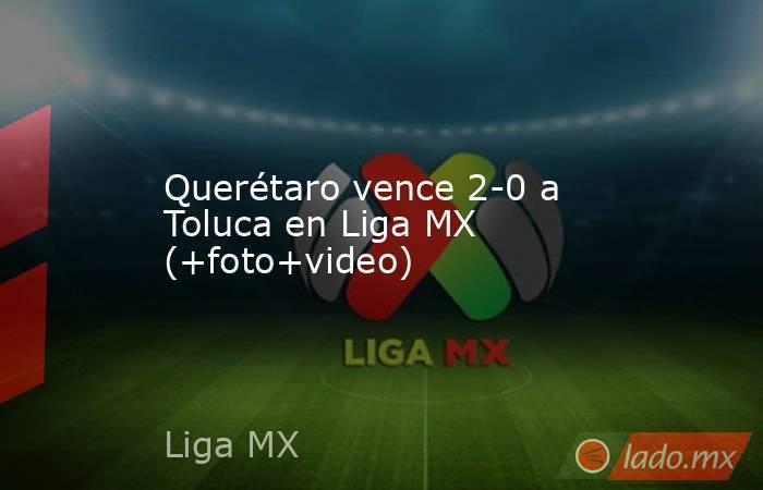 Querétaro vence 2-0 a Toluca en Liga MX (+foto+video). Noticias en tiempo real