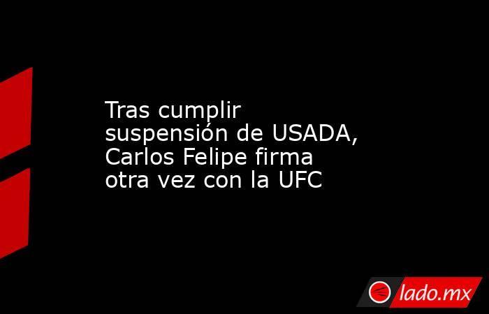 Tras cumplir suspensión de USADA, Carlos Felipe firma otra vez con la UFC. Noticias en tiempo real