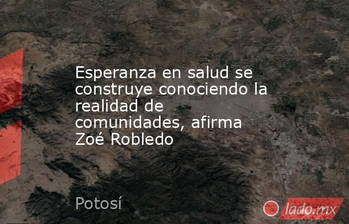 Esperanza en salud se construye conociendo la realidad de comunidades, afirma Zoé Robledo. Noticias en tiempo real