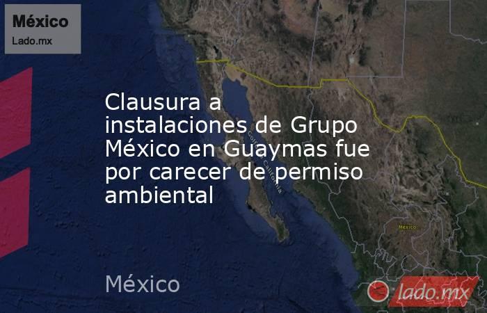 Clausura a instalaciones de Grupo México en Guaymas fue por carecer de permiso ambiental. Noticias en tiempo real
