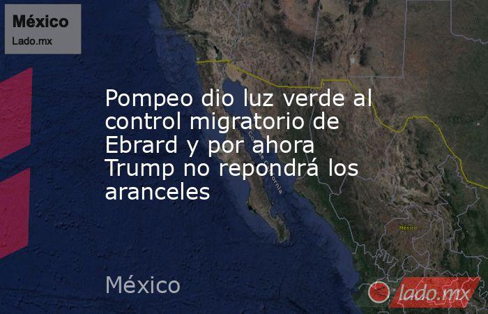 Pompeo dio luz verde al control migratorio de Ebrard y por ahora Trump no repondrá los aranceles. Noticias en tiempo real