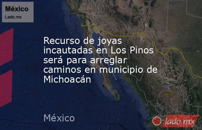 Recurso de joyas incautadas en Los Pinos será para arreglar caminos en municipio de Michoacán. Noticias en tiempo real