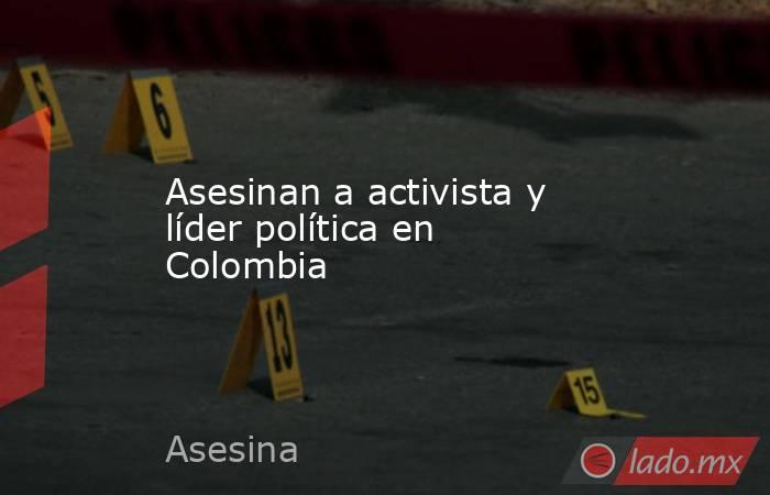 Asesinan a activista y líder política en Colombia. Noticias en tiempo real