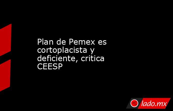Plan de Pemex es cortoplacista y deficiente, critica CEESP. Noticias en tiempo real