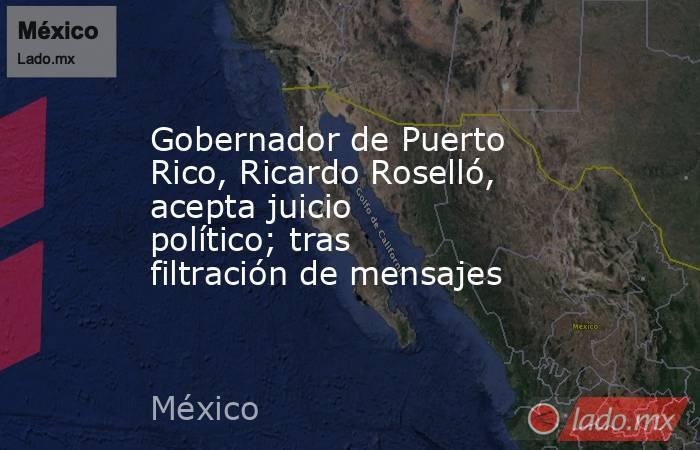 Gobernador de Puerto Rico, Ricardo Roselló, acepta juicio político; tras filtración de mensajes. Noticias en tiempo real