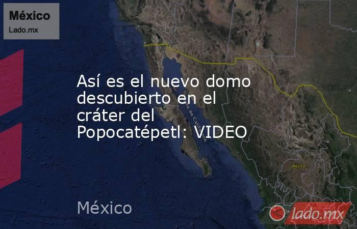 Así es el nuevo domo descubierto en el cráter del Popocatépetl: VIDEO. Noticias en tiempo real
