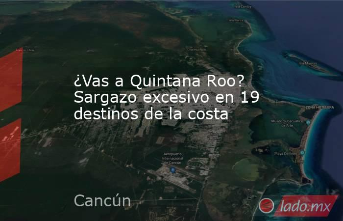 ¿Vas a Quintana Roo? Sargazo excesivo en 19 destinos de la costa. Noticias en tiempo real