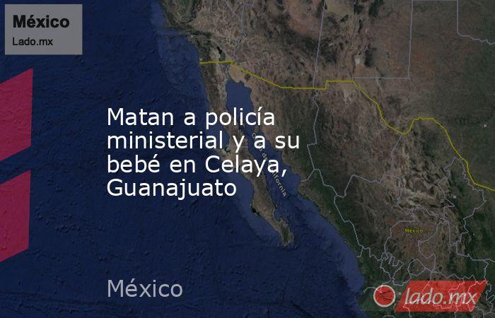 Matan a policía ministerial y a su bebé en Celaya, Guanajuato. Noticias en tiempo real