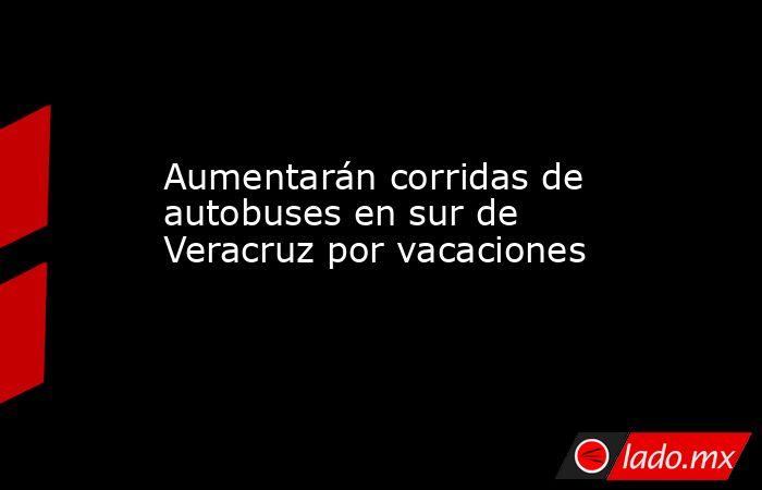 Aumentarán corridas de autobuses en sur de Veracruz por vacaciones. Noticias en tiempo real