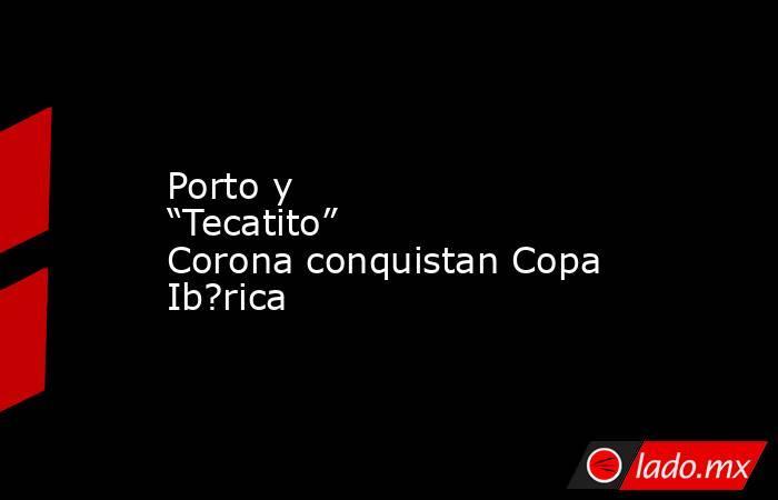 """Porto y """"Tecatito"""" Corona conquistan Copa Ib?rica. Noticias en tiempo real"""