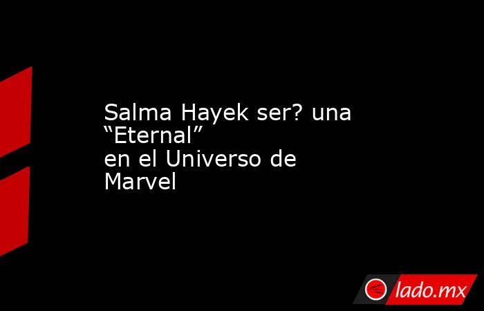 """Salma Hayek ser? una """"Eternal"""" en el Universo de Marvel. Noticias en tiempo real"""