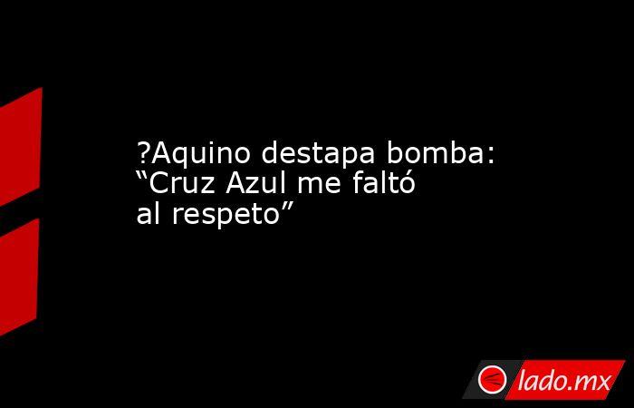 "?Aquino destapa bomba: ""Cruz Azul me faltó al respeto"". Noticias en tiempo real"