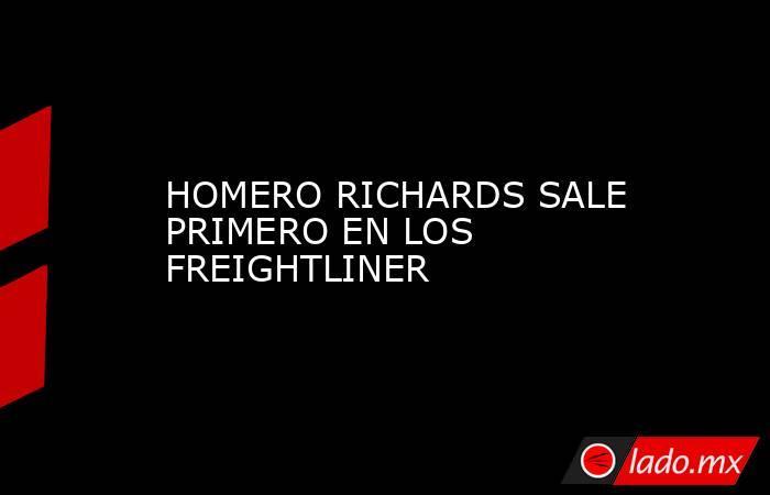 HOMERO RICHARDS SALE PRIMERO EN LOS FREIGHTLINER. Noticias en tiempo real