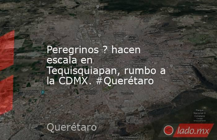 Peregrinos ? hacen escala en Tequisquiapan, rumbo a la CDMX. #Querétaro. Noticias en tiempo real